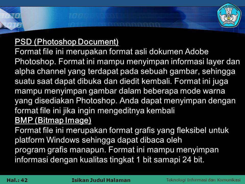 Teknologi Informasi dan Komunikasi Hal.: 42Isikan Judul Halaman PSD (Photoshop Document) Format file ini merupakan format asli dokumen Adobe Photoshop