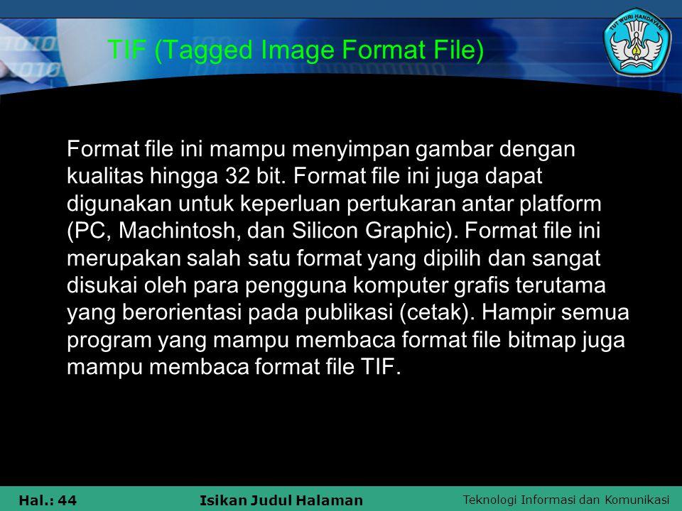 Teknologi Informasi dan Komunikasi Hal.: 44Isikan Judul Halaman TIF (Tagged Image Format File) Format file ini mampu menyimpan gambar dengan kualitas