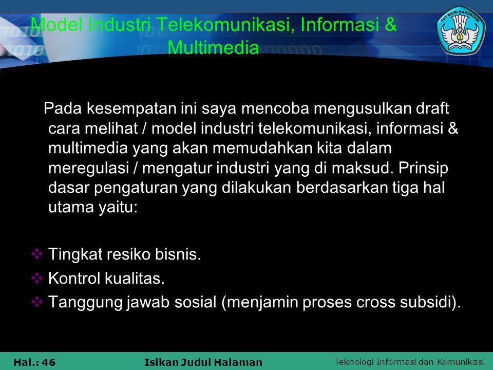 Teknologi Informasi dan Komunikasi Hal.: 46Isikan Judul Halaman Model Industri Telekomunikasi, Informasi & Multimedia Pada kesempatan ini saya mencoba