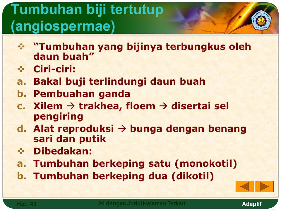 Adaptif Hal.: 42 Isi dengan Judul Halaman Terkait Tumbuhan biji terbuka (gymnospermae) Tumbuhan yang bijinya tidak tertutup oleh daun buah, terlihat dari luar Ciri-ciri: a.Bakal buji tidak terlindungi daun buah b.Pembuahan tunggal c.Alat reproduksi  strobilus (jantan dan betina terpisah) d.Xilem  trakheida, floem  tanpa sel pengiring