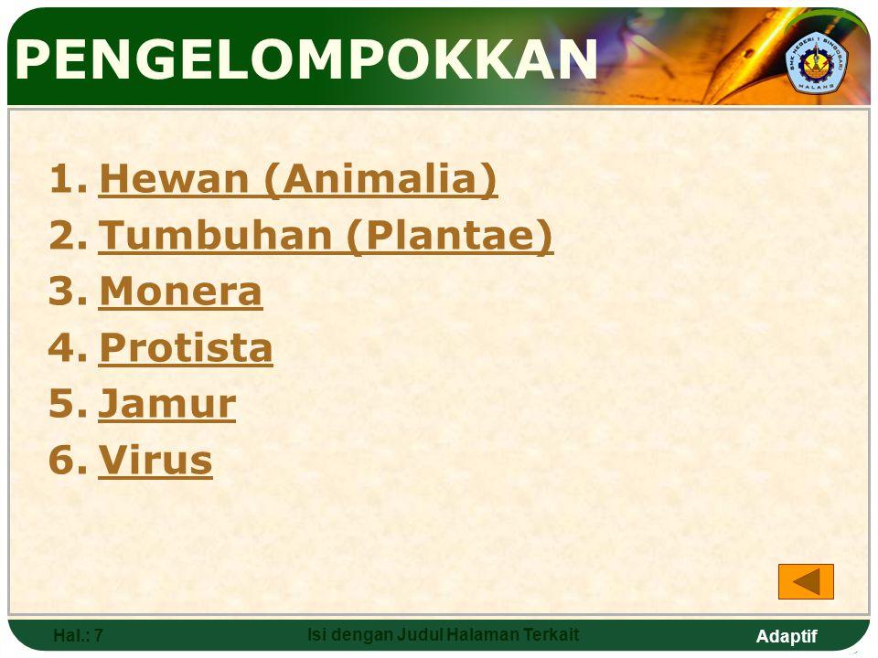 Adaptif Hal.: 7 Isi dengan Judul Halaman Terkait PENGELOMPOKKAN 1.Hewan (Animalia)Hewan (Animalia) 2.Tumbuhan (Plantae)Tumbuhan (Plantae) 3.MoneraMonera 4.ProtistaProtista 5.JamurJamur 6.VirusVirus