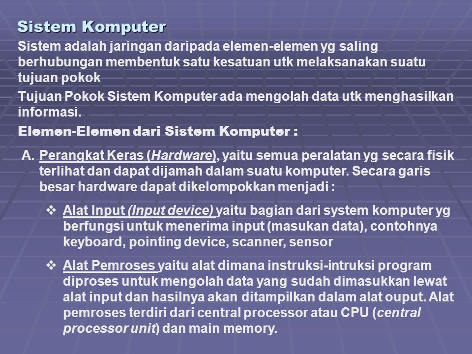 Sistem Komputer Sistem adalah jaringan daripada elemen-elemen yg saling berhubungan membentuk satu kesatuan utk melaksanakan suatu tujuan pokok Tujuan