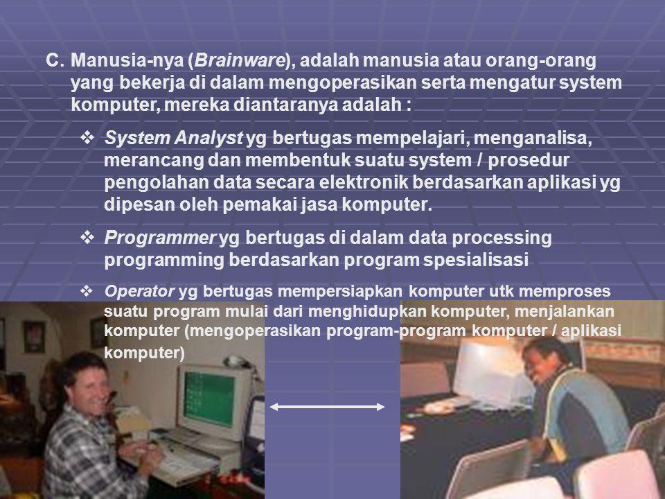 C.Manusia-nya (Brainware), adalah manusia atau orang-orang yang bekerja di dalam mengoperasikan serta mengatur system komputer, mereka diantaranya ada