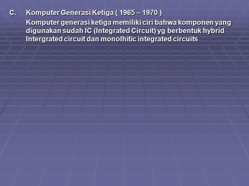 C.Komputer Generasi Ketiga ( 1965 – 1970 ) Komputer generasi ketiga memiliki ciri bahwa komponen yang digunakan sudah IC (Integrated Circuit) yg berbe