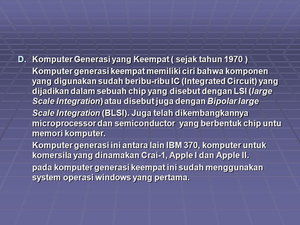 D.Komputer Generasi yang Keempat ( sejak tahun 1970 ) Komputer generasi keempat memiliki ciri bahwa komponen yang digunakan sudah beribu-ribu IC (Inte