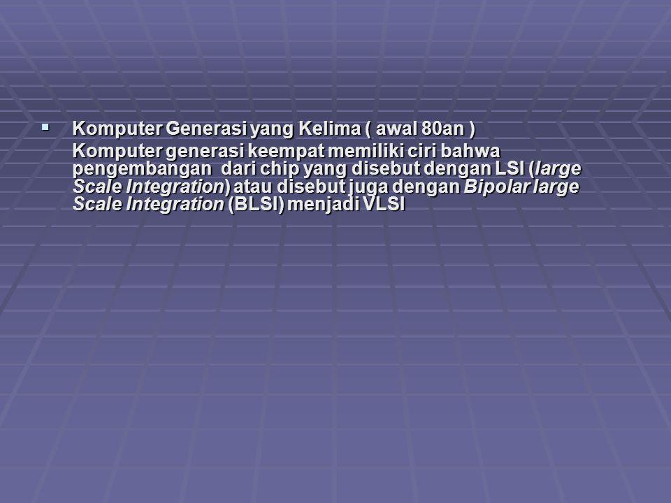  Komputer Generasi yang Kelima ( awal 80an ) Komputer generasi keempat memiliki ciri bahwa pengembangan dari chip yang disebut dengan LSI (large Scal