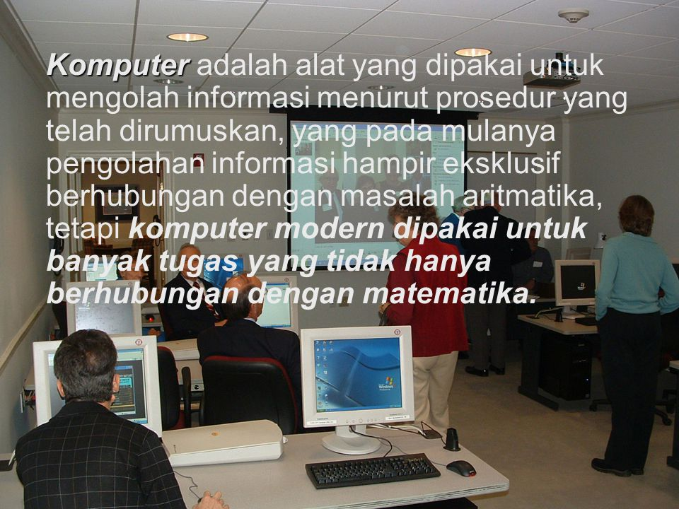 Komputer adalah alat yang dipakai untuk mengolah informasi menurut prosedur yang telah dirumuskan, yang pada mulanya pengolahan informasi hampir ekskl
