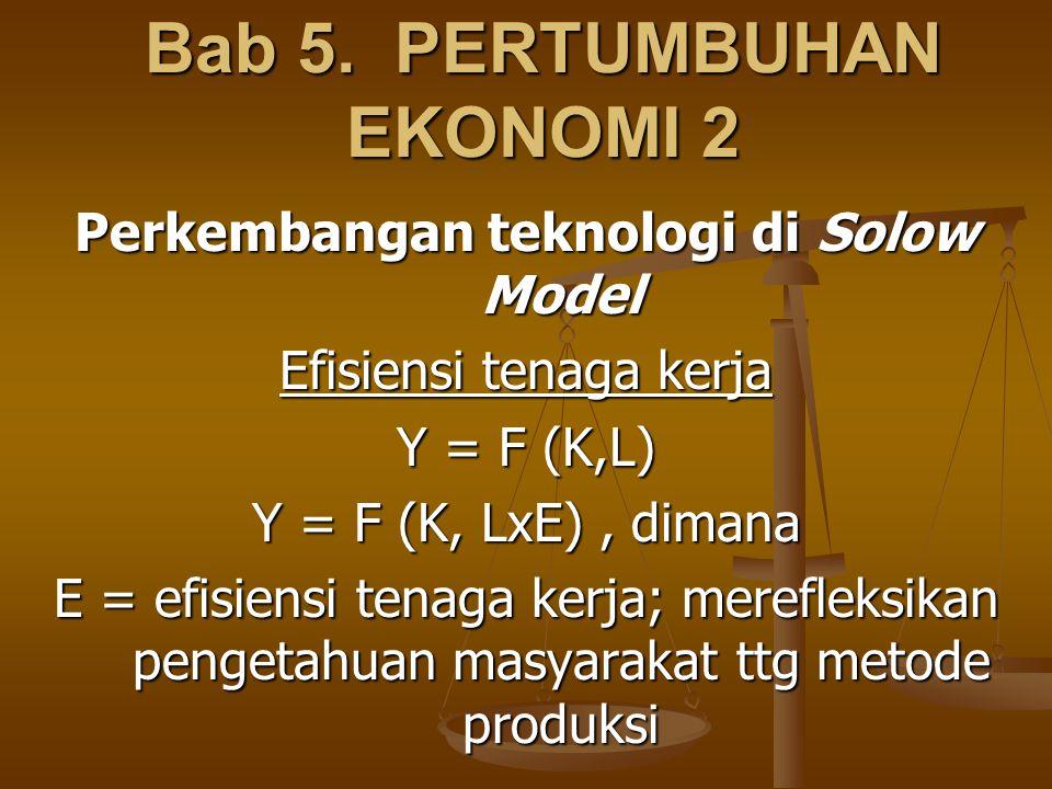 Bab 5. PERTUMBUHAN EKONOMI 2 Perkembangan teknologi di Solow Model Efisiensi tenaga kerja Y = F (K,L) Y = F (K, LxE), dimana E = efisiensi tenaga kerj
