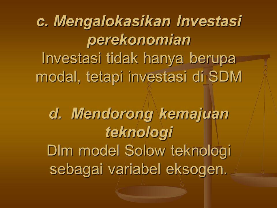 c. Mengalokasikan Investasi perekonomian Investasi tidak hanya berupa modal, tetapi investasi di SDM d. Mendorong kemajuan teknologi Dlm model Solow t