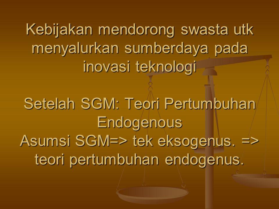 Kebijakan mendorong swasta utk menyalurkan sumberdaya pada inovasi teknologi Setelah SGM: Teori Pertumbuhan Endogenous Asumsi SGM=> tek eksogenus. =>