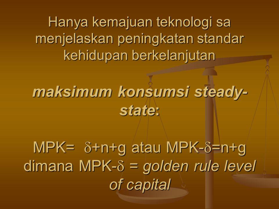 Hanya kemajuan teknologi sa menjelaskan peningkatan standar kehidupan berkelanjutan maksimum konsumsi steady- state: MPK=  +n+g atau MPK-  =n+g dima