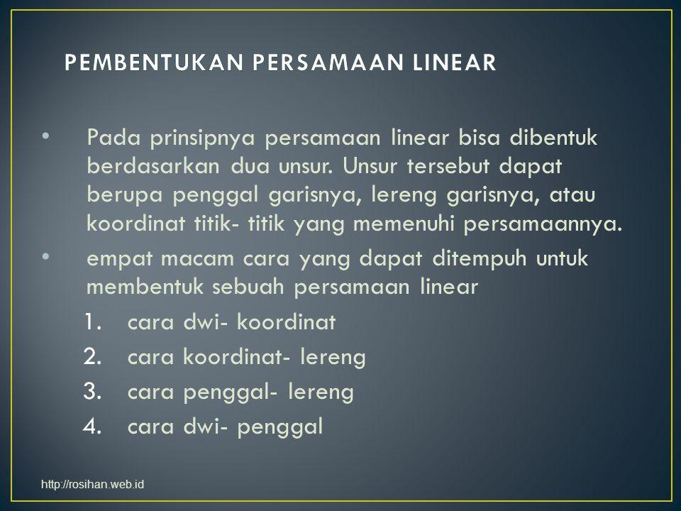 Pada prinsipnya persamaan linear bisa dibentuk berdasarkan dua unsur. Unsur tersebut dapat berupa penggal garisnya, lereng garisnya, atau koordinat ti