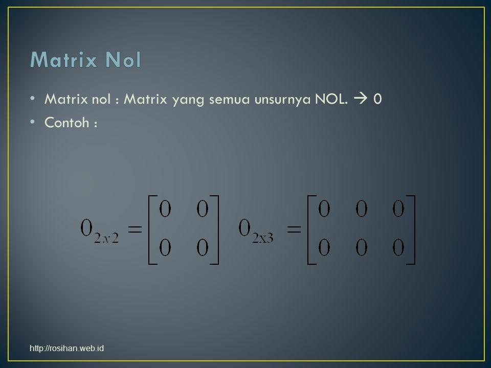 Matrix nol : Matrix yang semua unsurnya NOL.  0 Contoh : http://rosihan.web.id