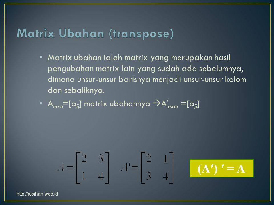 Matrix ubahan ialah matrix yang merupakan hasil pengubahan matrix lain yang sudah ada sebelumnya, dimana unsur-unsur barisnya menjadi unsur-unsur kolom dan sebaliknya.