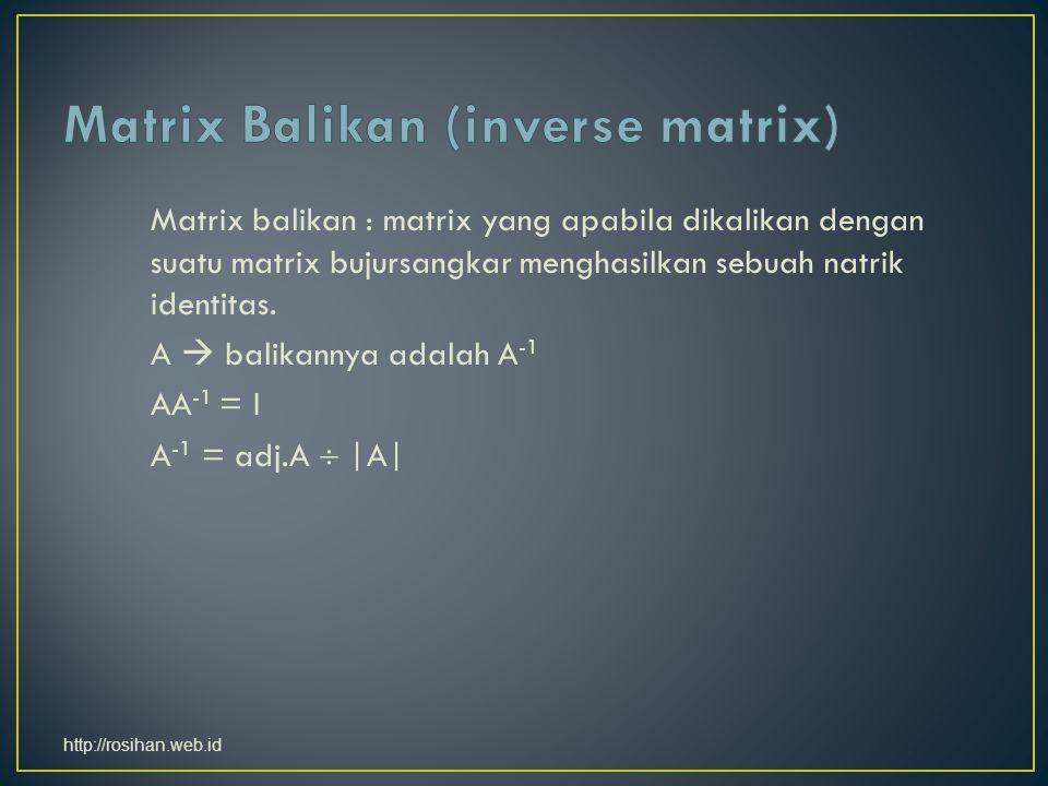 Matrix balikan : matrix yang apabila dikalikan dengan suatu matrix bujursangkar menghasilkan sebuah natrik identitas.