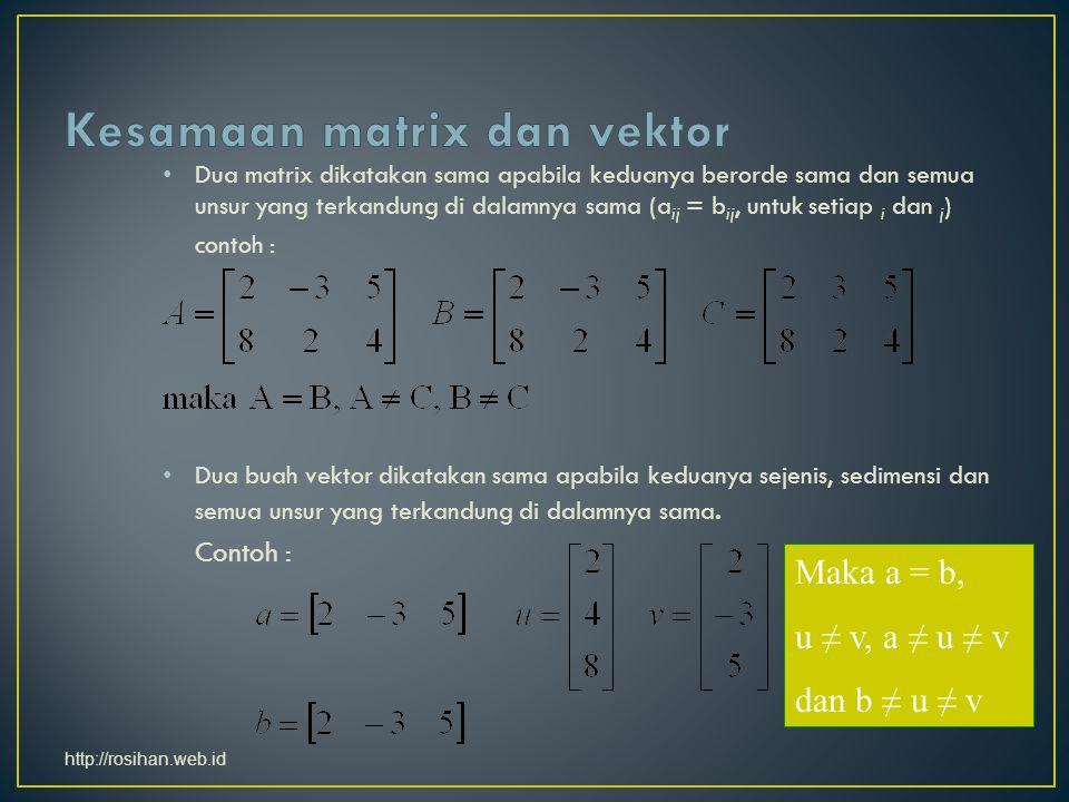 Dua matrix dikatakan sama apabila keduanya berorde sama dan semua unsur yang terkandung di dalamnya sama (a ij = b ij, untuk setiap i dan j ) contoh : Dua buah vektor dikatakan sama apabila keduanya sejenis, sedimensi dan semua unsur yang terkandung di dalamnya sama.