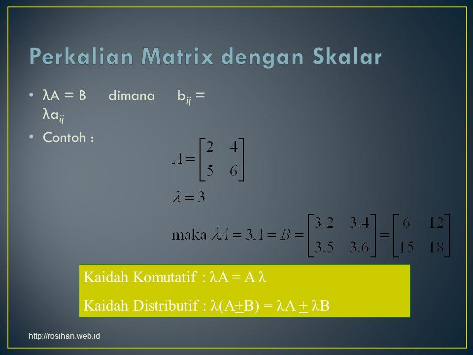 λ A = B dimana b ij = λ a ij Contoh : Kaidah Komutatif : λA = A λ Kaidah Distributif : λ(A+B) = λA + λB http://rosihan.web.id