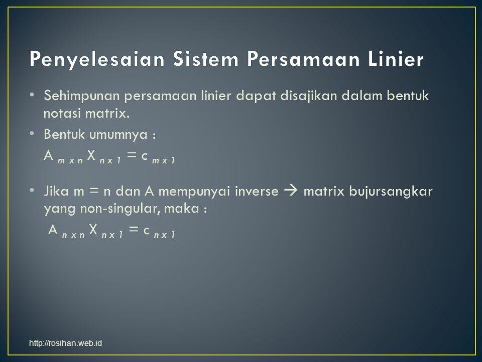 Sehimpunan persamaan linier dapat disajikan dalam bentuk notasi matrix. Bentuk umumnya : A m x n X n x 1 = c m x 1 Jika m = n dan A mempunyai inverse
