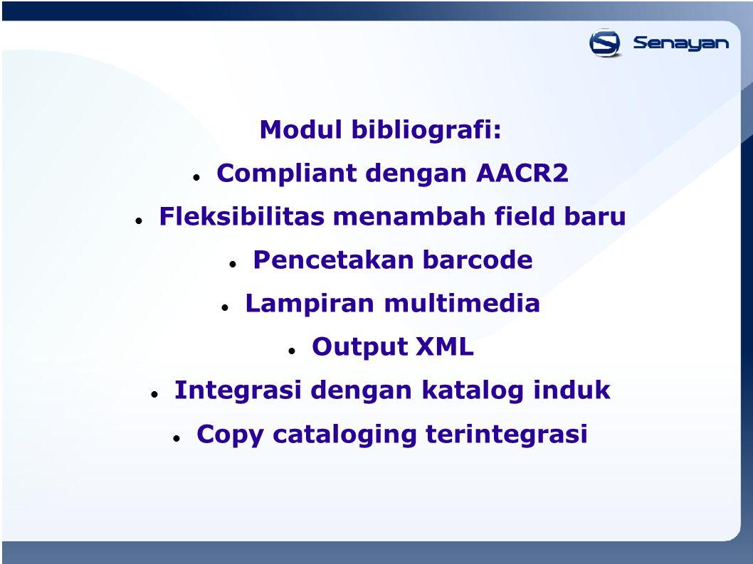 Modul bibliografi: Compliant dengan AACR2 Fleksibilitas menambah field baru Pencetakan barcode Lampiran multimedia Output XML Integrasi dengan katalog induk Copy cataloging terintegrasi