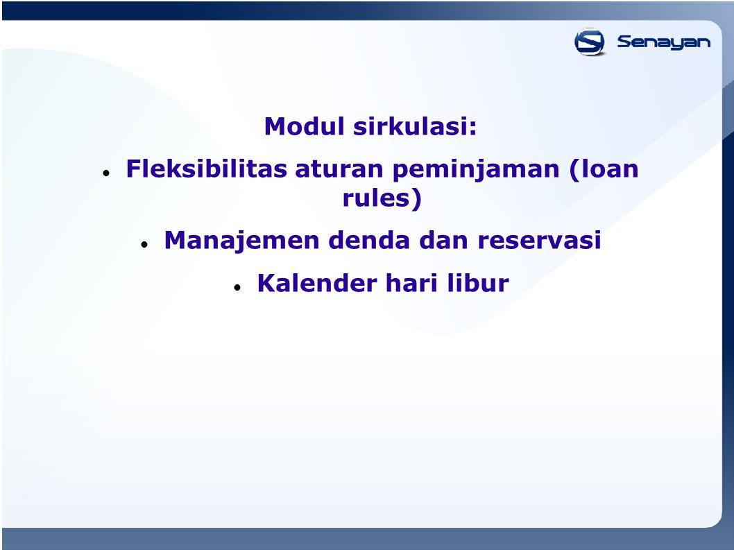 Modul sirkulasi: Fleksibilitas aturan peminjaman (loan rules) Manajemen denda dan reservasi Kalender hari libur