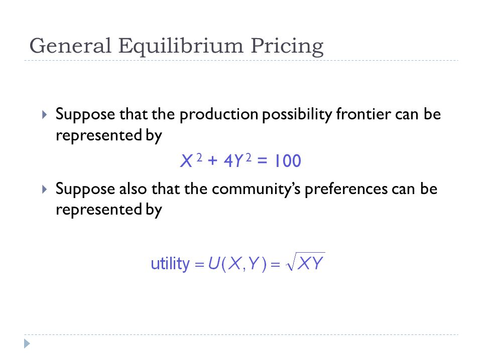 General Equilibrium Pricing  Suppose that the production possibility frontier can be represented by X 2 + 4Y 2 = 100  Suppose also that the community's preferences can be represented by