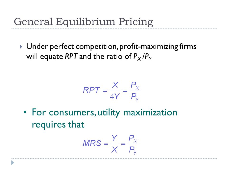 General Equilibrium Pricing  Under perfect competition, profit-maximizing firms will equate RPT and the ratio of P X /P Y For consumers, utility maxi