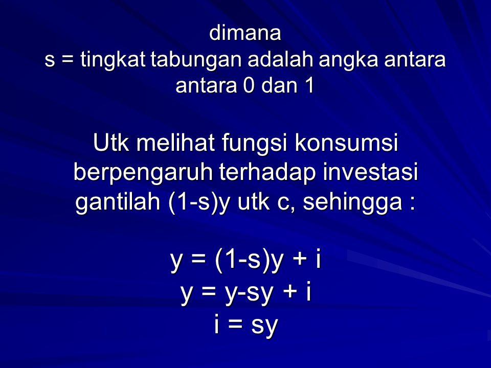 dimana s = tingkat tabungan adalah angka antara antara 0 dan 1 Utk melihat fungsi konsumsi berpengaruh terhadap investasi gantilah (1-s)y utk c, sehin