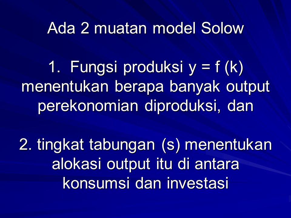 Ada 2 muatan model Solow 1. Fungsi produksi y = f (k) menentukan berapa banyak output perekonomian diproduksi, dan 2. tingkat tabungan (s) menentukan