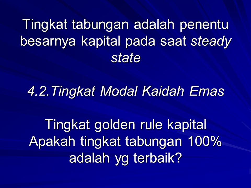 Tingkat tabungan adalah penentu besarnya kapital pada saat steady state 4.2.Tingkat Modal Kaidah Emas Tingkat golden rule kapital Apakah tingkat tabun