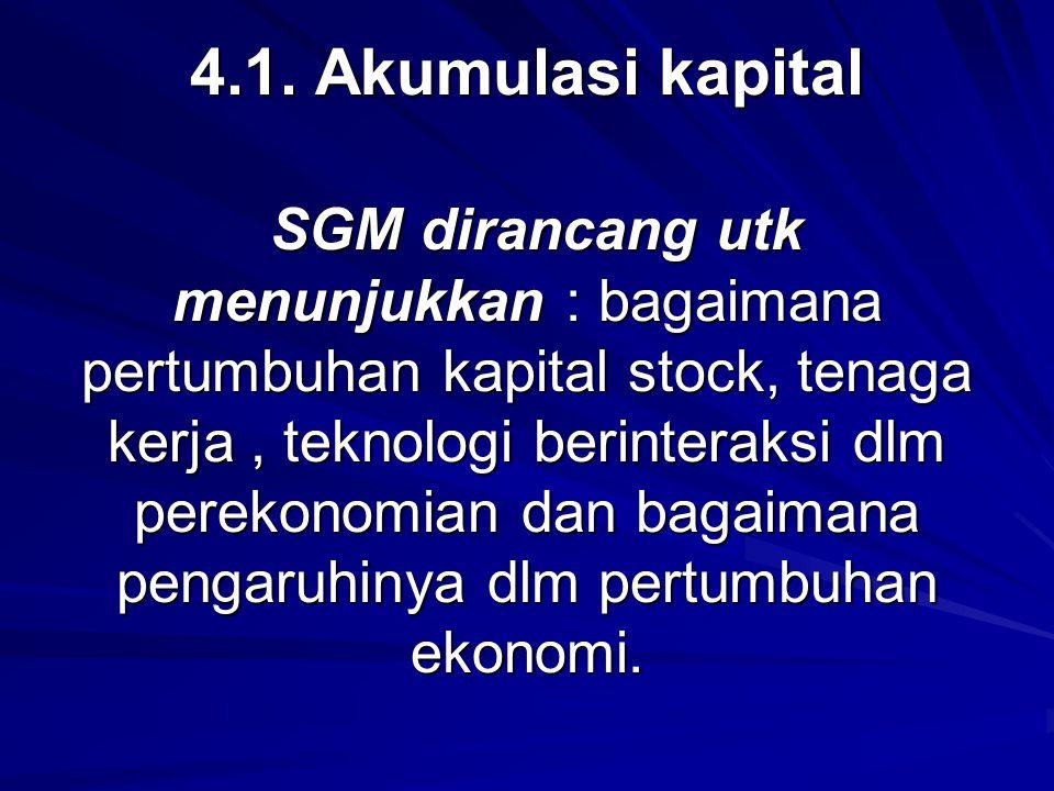4.1. Akumulasi kapital SGM dirancang utk menunjukkan : bagaimana pertumbuhan kapital stock, tenaga kerja, teknologi berinteraksi dlm perekonomian dan