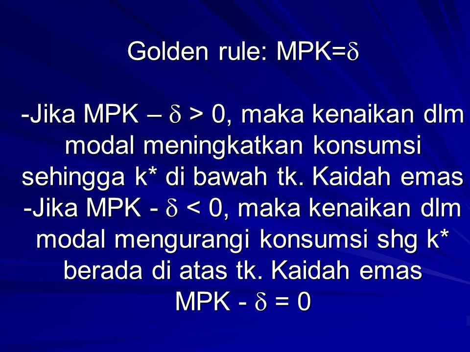 Golden rule: MPK=  -Jika MPK –  > 0, maka kenaikan dlm modal meningkatkan konsumsi sehingga k* di bawah tk. Kaidah emas -Jika MPK -  0, maka kenaik