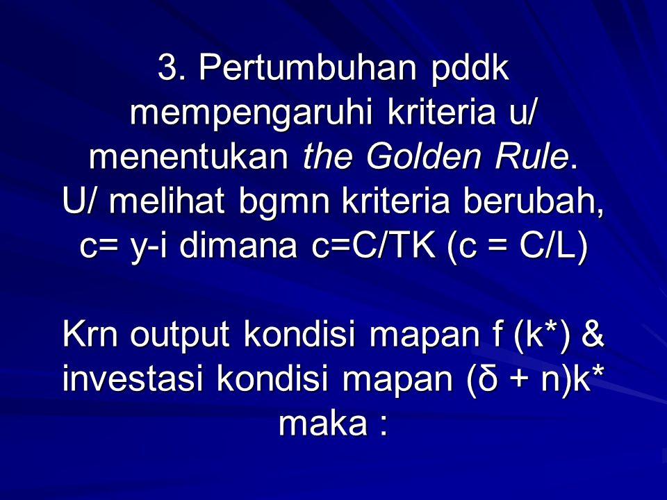 3. Pertumbuhan pddk mempengaruhi kriteria u/ menentukan the Golden Rule. U/ melihat bgmn kriteria berubah, c= y-i dimana c=C/TK (c = C/L) Krn output k
