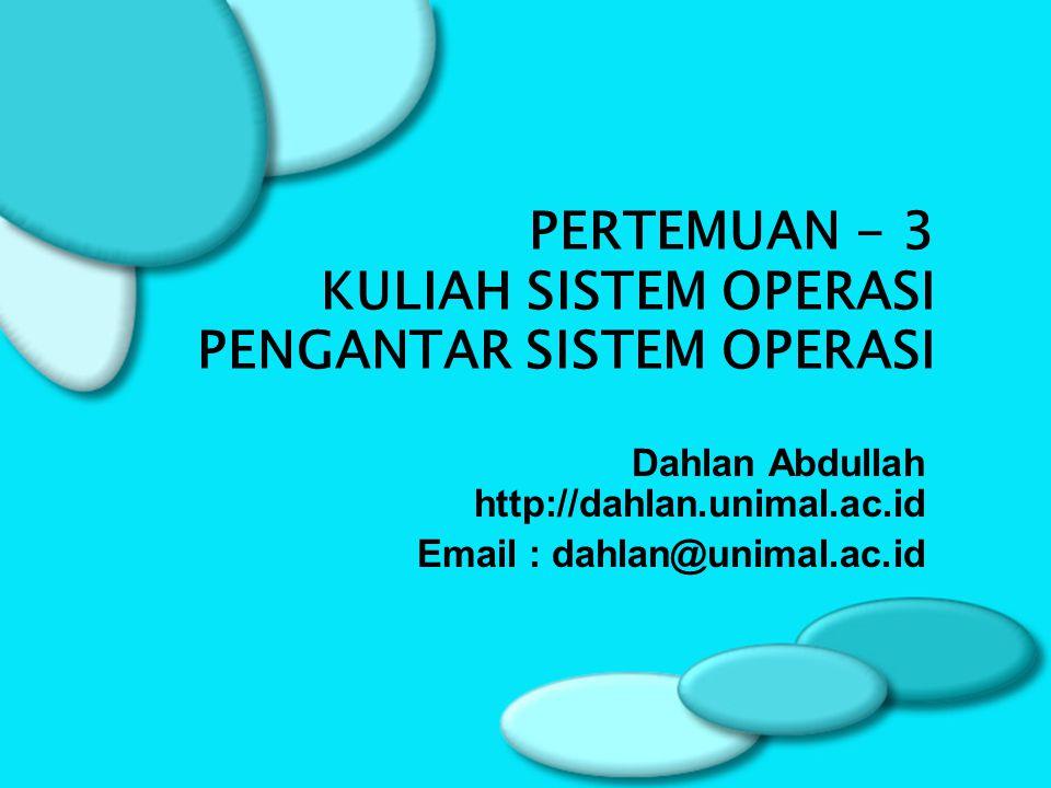 Dahlan Abdullah http://dahlan.unimal.ac.id Email : dahlan@unimal.ac.id PERTEMUAN - 3 KULIAH SISTEM OPERASI PENGANTAR SISTEM OPERASI