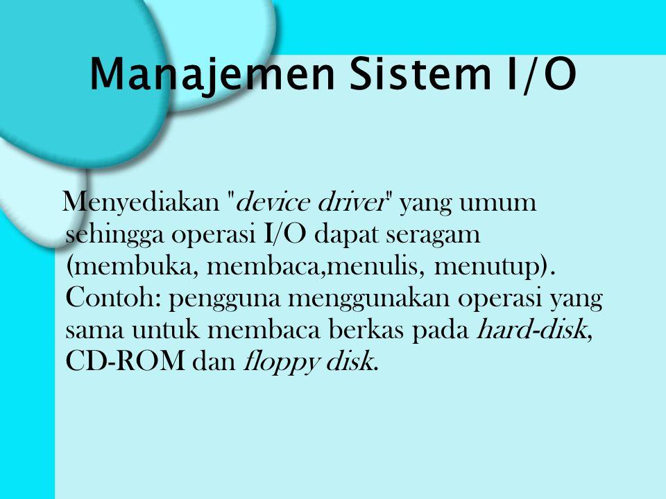 Manajemen Sistem I/O Menyediakan device driver yang umum sehingga operasi I/O dapat seragam (membuka, membaca,menulis, menutup).