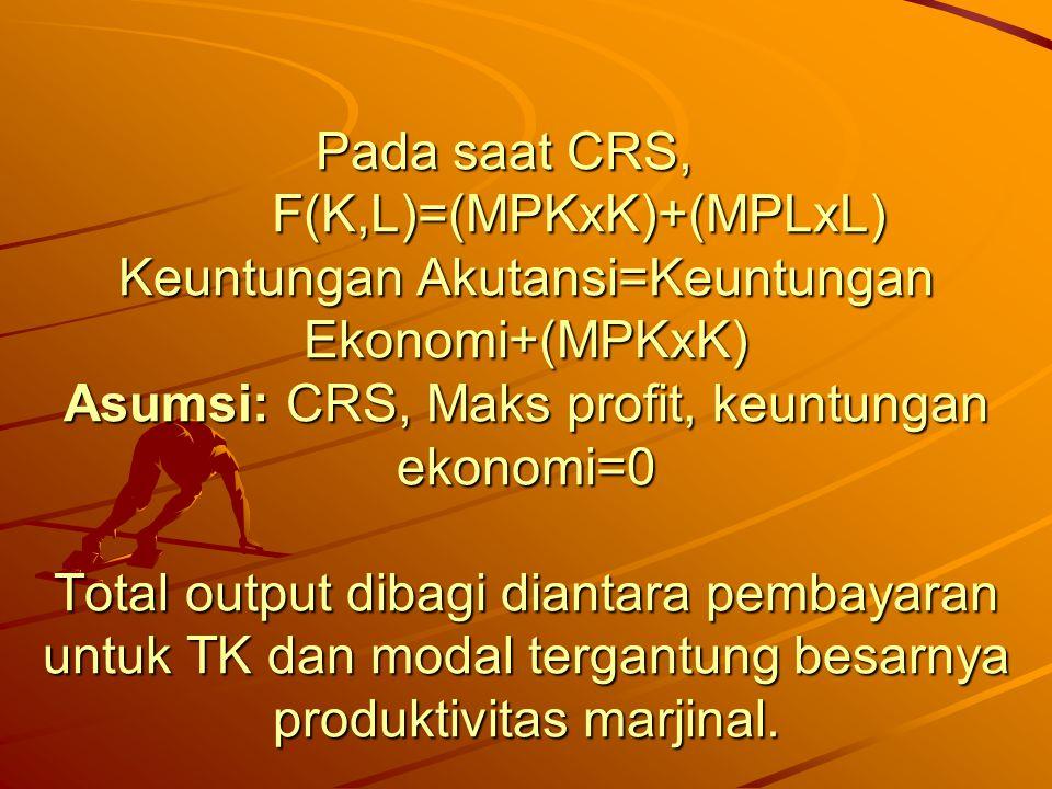 Pada saat CRS, F(K,L)=(MPKxK)+(MPLxL) Keuntungan Akutansi=Keuntungan Ekonomi+(MPKxK) Asumsi: CRS, Maks profit, keuntungan ekonomi=0 Total output dibag