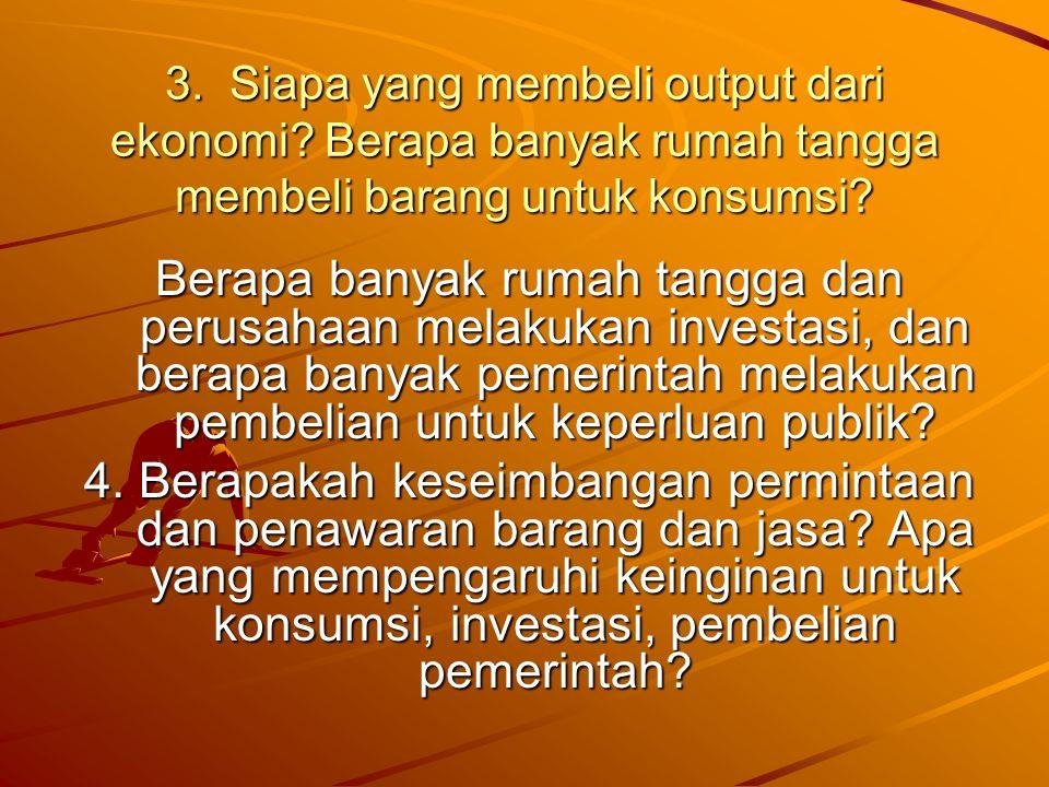 3. Siapa yang membeli output dari ekonomi? Berapa banyak rumah tangga membeli barang untuk konsumsi? Berapa banyak rumah tangga dan perusahaan melakuk
