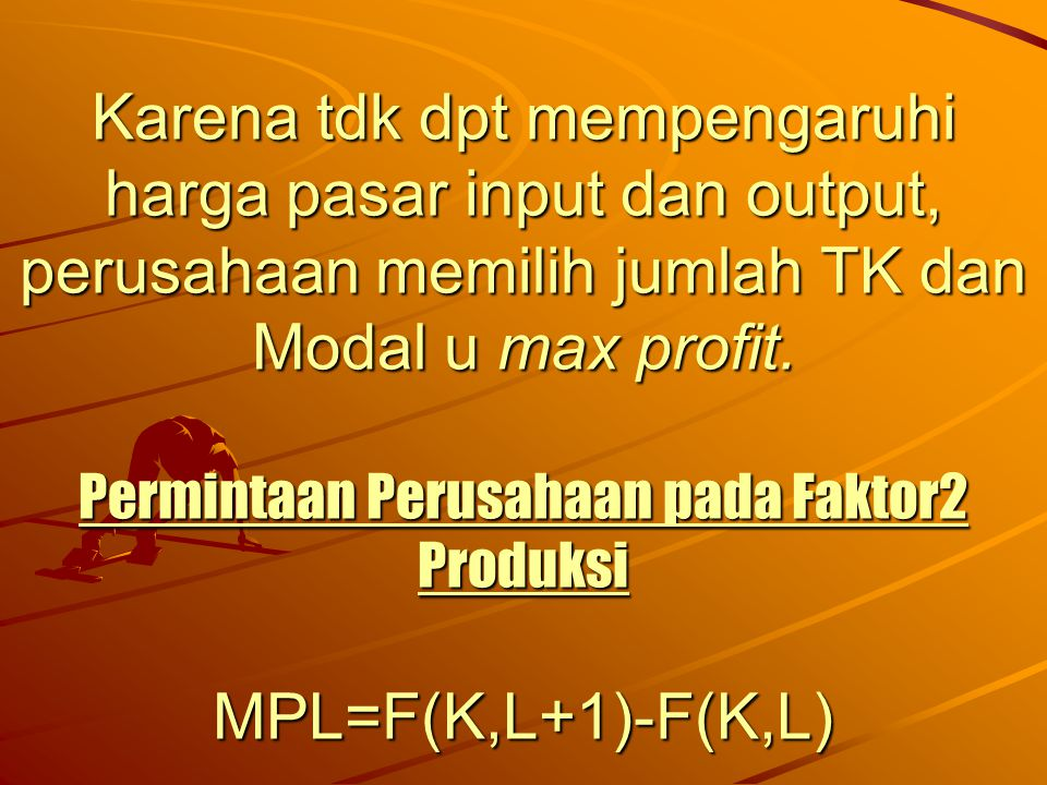 Karena tdk dpt mempengaruhi harga pasar input dan output, perusahaan memilih jumlah TK dan Modal u max profit. Permintaan Perusahaan pada Faktor2 Prod