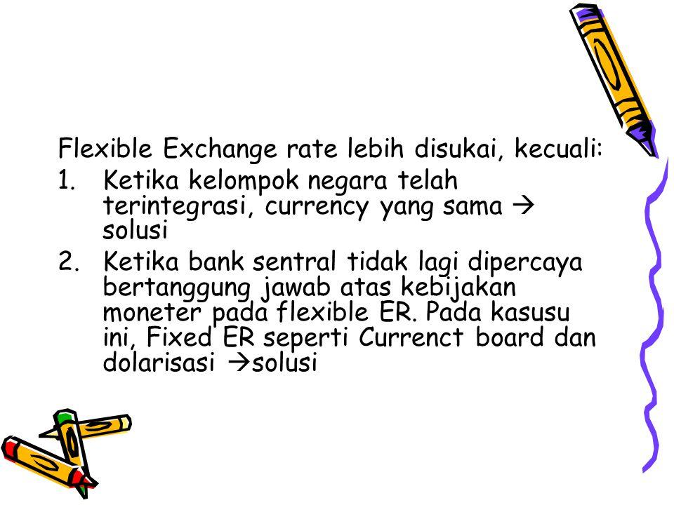 Flexible Exchange rate lebih disukai, kecuali: 1.Ketika kelompok negara telah terintegrasi, currency yang sama  solusi 2.Ketika bank sentral tidak la