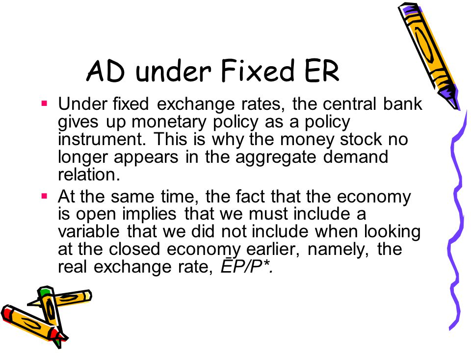 AD under Fixed ER  Under fixed exchange rates, the central bank gives up monetary policy as a policy instrument.