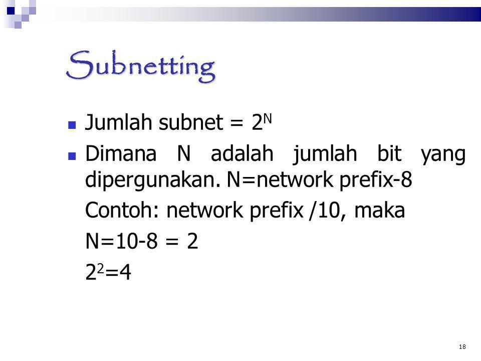 Subnetting Jumlah subnet = 2 N Dimana N adalah jumlah bit yang dipergunakan. N=network prefix-8 Contoh: network prefix /10, maka N=10-8 = 2 2 2 =4 18