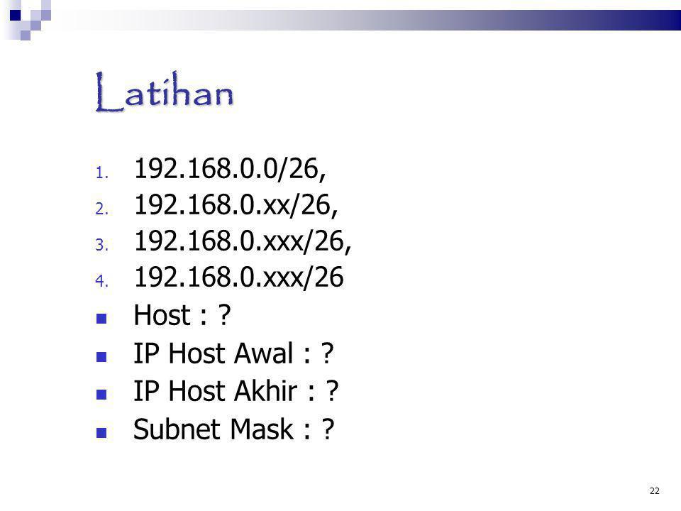 Latihan 1. 192.168.0.0/26, 2. 192.168.0.xx/26, 3. 192.168.0.xxx/26, 4. 192.168.0.xxx/26 Host : ? IP Host Awal : ? IP Host Akhir : ? Subnet Mask : ? 22