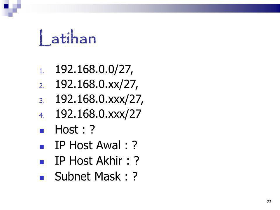 Latihan 1. 192.168.0.0/27, 2. 192.168.0.xx/27, 3. 192.168.0.xxx/27, 4. 192.168.0.xxx/27 Host : ? IP Host Awal : ? IP Host Akhir : ? Subnet Mask : ? 23