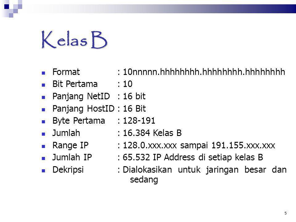 5 Kelas B Format :10nnnnn.hhhhhhhh.hhhhhhhh.hhhhhhhh Bit Pertama :10 Panjang NetID:16 bit Panjang HostID:16 Bit Byte Pertama:128-191 Jumlah:16.384 Kel