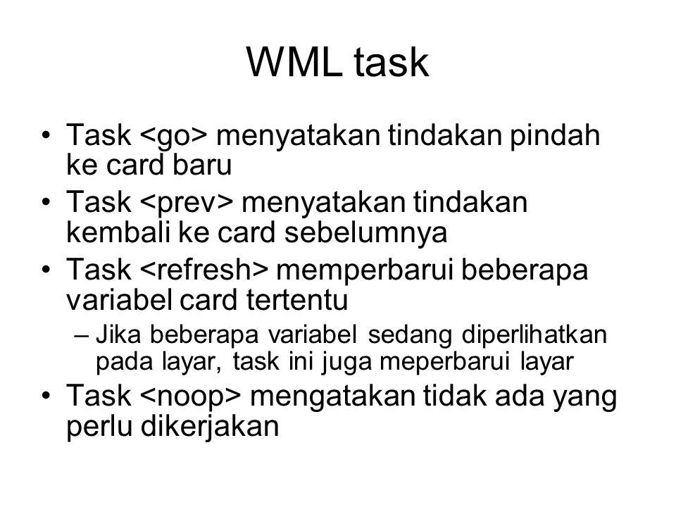 WML task Task menyatakan tindakan pindah ke card baru Task menyatakan tindakan kembali ke card sebelumnya Task memperbarui beberapa variabel card tertentu –Jika beberapa variabel sedang diperlihatkan pada layar, task ini juga meperbarui layar Task mengatakan tidak ada yang perlu dikerjakan