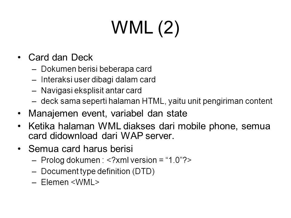 WML (2) Card dan Deck –Dokumen berisi beberapa card –Interaksi user dibagi dalam card –Navigasi eksplisit antar card –deck sama seperti halaman HTML, yaitu unit pengiriman content Manajemen event, variabel dan state Ketika halaman WML diakses dari mobile phone, semua card didownload dari WAP server.