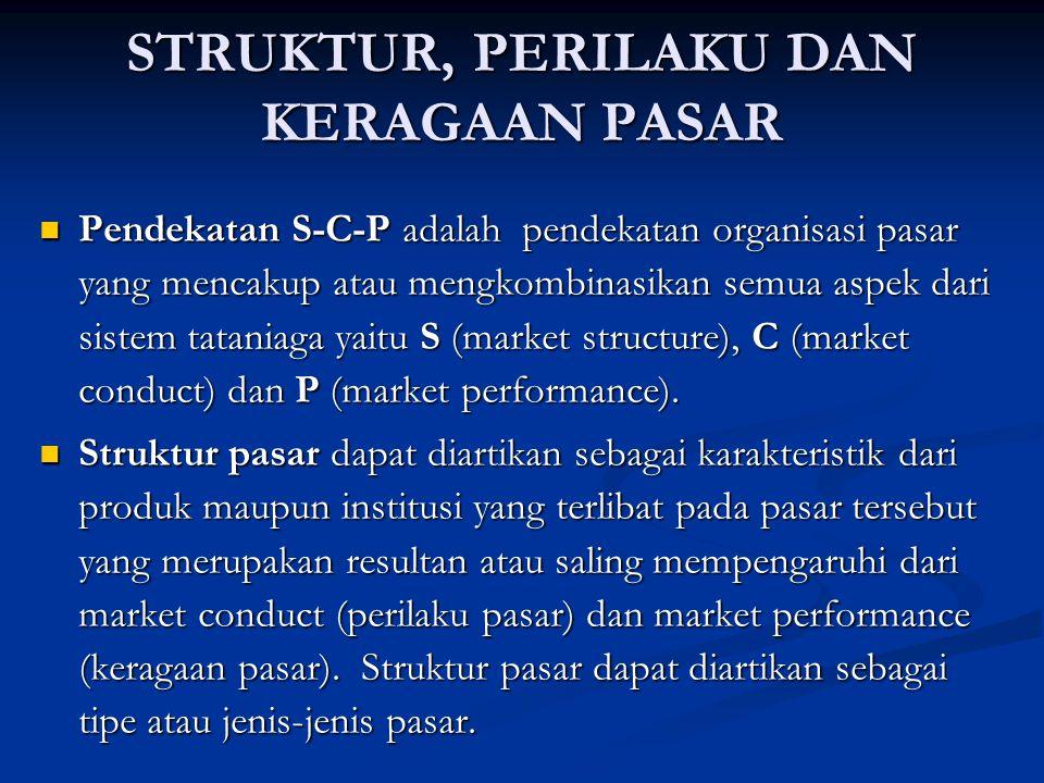 STRUKTUR, PERILAKU DAN KERAGAAN PASAR Pendekatan S-C-P adalah pendekatan organisasi pasar yang mencakup atau mengkombinasikan semua aspek dari sistem tataniaga yaitu S (market structure), C (market conduct) dan P (market performance).