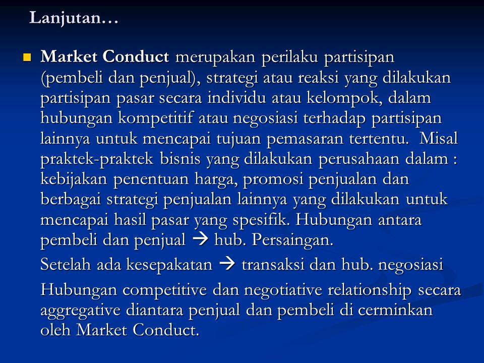 Lanjutan… Market Conduct merupakan perilaku partisipan (pembeli dan penjual), strategi atau reaksi yang dilakukan partisipan pasar secara individu atau kelompok, dalam hubungan kompetitif atau negosiasi terhadap partisipan lainnya untuk mencapai tujuan pemasaran tertentu.