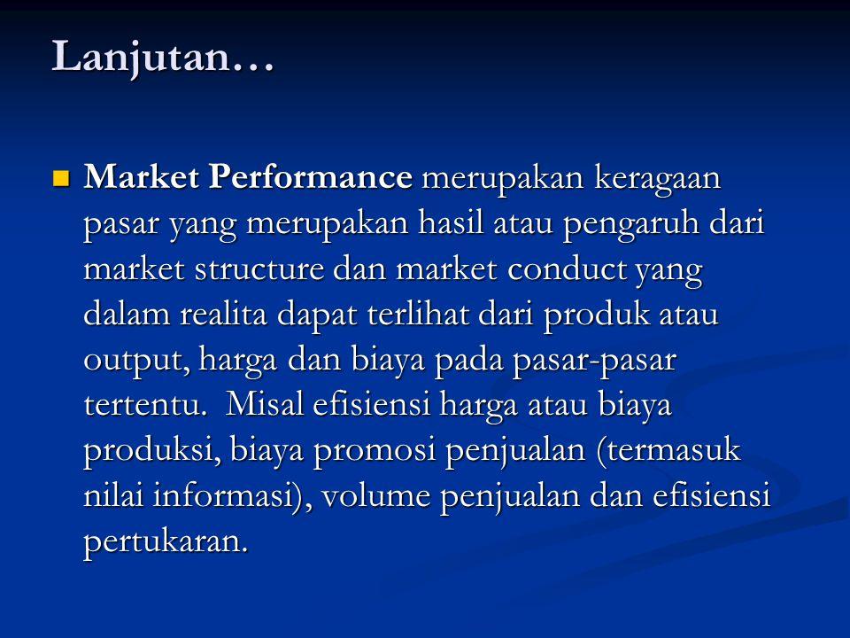 Lanjutan… Market Performance merupakan keragaan pasar yang merupakan hasil atau pengaruh dari market structure dan market conduct yang dalam realita dapat terlihat dari produk atau output, harga dan biaya pada pasar-pasar tertentu.