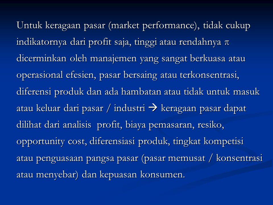 Untuk keragaan pasar (market performance), tidak cukup indikatornya dari profit saja, tinggi atau rendahnya π dicerminkan oleh manajemen yang sangat berkuasa atau operasional efesien, pasar bersaing atau terkonsentrasi, diferensi produk dan ada hambatan atau tidak untuk masuk atau keluar dari pasar / industri  keragaan pasar dapat dilihat dari analisis profit, biaya pemasaran, resiko, opportunity cost, diferensiasi produk, tingkat kompetisi atau penguasaan pangsa pasar (pasar memusat / konsentrasi atau menyebar) dan kepuasan konsumen.
