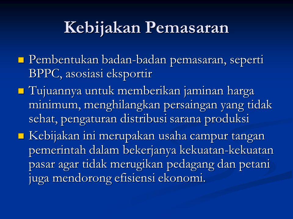 Kebijakan Pemasaran Pembentukan badan-badan pemasaran, seperti BPPC, asosiasi eksportir Pembentukan badan-badan pemasaran, seperti BPPC, asosiasi eksportir Tujuannya untuk memberikan jaminan harga minimum, menghilangkan persaingan yang tidak sehat, pengaturan distribusi sarana produksi Tujuannya untuk memberikan jaminan harga minimum, menghilangkan persaingan yang tidak sehat, pengaturan distribusi sarana produksi Kebijakan ini merupakan usaha campur tangan pemerintah dalam bekerjanya kekuatan-kekuatan pasar agar tidak merugikan pedagang dan petani juga mendorong efisiensi ekonomi.